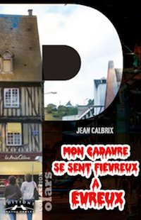 Jean CALBRIX - Mon cadavre se sent fievreux a Evreux