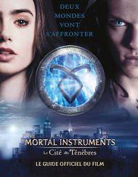 The Mortal Instruments - La Cite des Tenebres. Le guide officiel du film