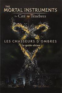 The Mortal Instruments - La Cite des Tenebres. Les chasseurs ombres - Le guide ultime