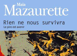 Maia MAZAURETTE - Rien ne nous survivra - Le pire est avenir