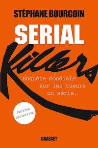 Stephane BOURGOIN - Serial Killers - Enquete mondiale sur les tueurs en serie