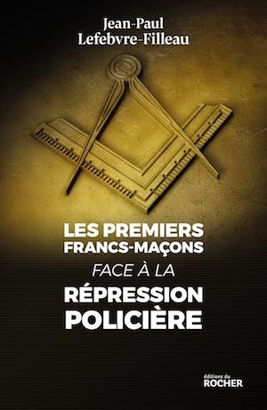 Jean-Paul LEFEBVRE-FILLEAU - Les premiers francs-macons face a la repression policiere