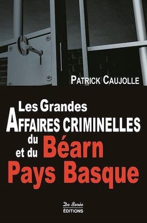 Les Grandes Affaires criminelles du Bearn et du Pays Basque